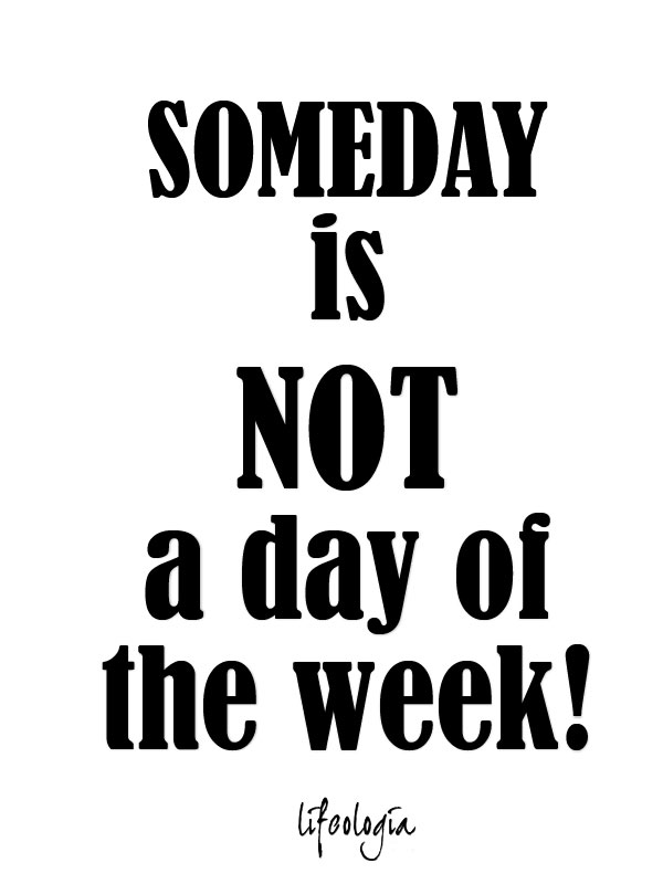 someday-is-not-a-day-of-the-week